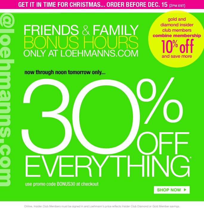 get it in time for christmas... order before dec. 15 (2pm est)   gold and  diamond insider  club members combine membership 1O% off and save more   @loehmanns.com   friends &family  bonus hours only at loehmanns.com   now through noon tomorrow only…   3O% off Everything* use promo code BONUS30 at checkout SHOP NOW   Online, Insider Club Members must be signed in and Loehmann's price reflects Insider Club Diamond or Gold Member savings.