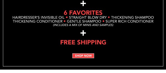 6 FAVORITES  Hairdresser's Invisible Oil  Straight Blow Dry Thickening Shampoo Thickening Conditioner Gentle Shampoo Super Rich Conditioner (includes a mix of minis and samples)  + FREE SHIPPING  ›SHOP NOW