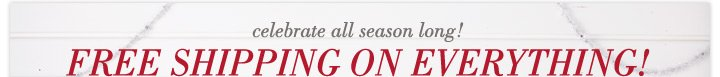 celebrate all season long! Free Shipping On Everything!