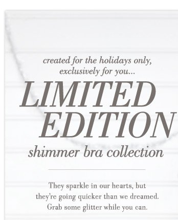 created for the holidays only, exclusively for you... Limited Edition shimmer bra collection | They sparkle in our hearts, but they're going quicker than we dreamed. Grab some glitter while you can.