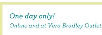 One day only! Online and at Vera Bradley Outlet Stores