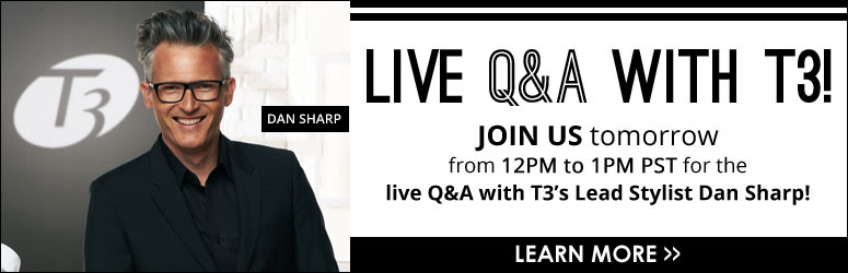 Live Q&A with T3! Join us tomorrow from 12pm to 1pm PST for the live Q&A with T3's Lead Stylist Dan Sharp! Learn More>>