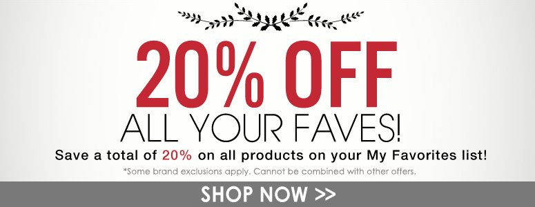 20% Off: All Your Faves! Save a total of 20% on all products on your My Favorites list! Shop Now>>