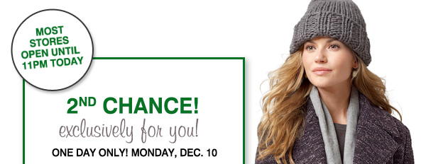 MOST STORES OPEN UNTIL 11PM TODAY. 2ND CHANCE. exclusively for you! ONE DAY ONLY! MONDAY, DEC. 10.