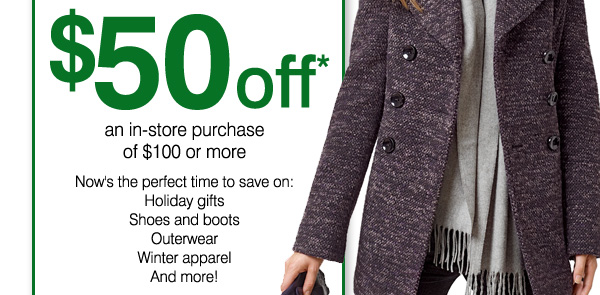 $50 off* an in-store purchase of $100 or more. Now's the perfect time to save on: Holiday gifts, Shoes and boots, Outerwear, Winter apparel And more!