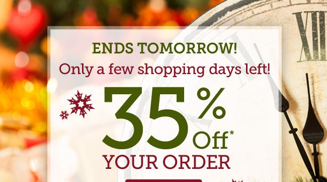 35% Off your order | Only a few shopping days left! | Ends Tomorrow! | Offer ends 12/11 at 11pm PST | Shop Now