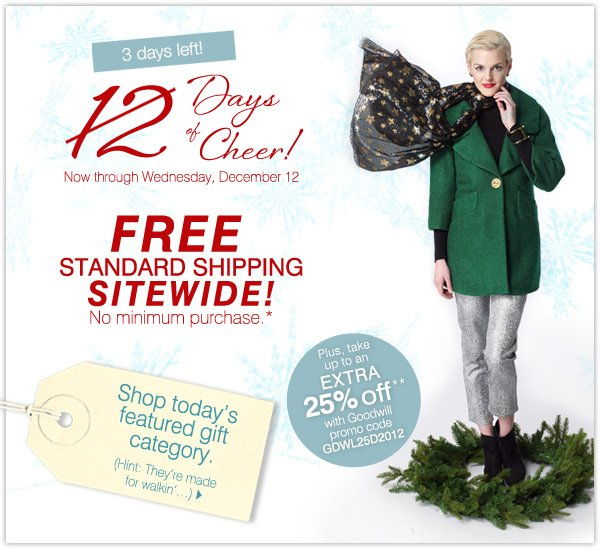 3 days left! 12 Days of Cheer! Now through Wednesday, December 12. FREE STANDARD SHIPPING SITEWIDE! No minimum purchase.*