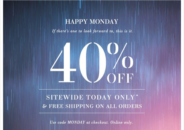 Happy Monday! If there's one to look forward to, this is it. Get 40% Off Sitewide Today Only*. Plus, free shipping on all orders. Use code MONDAY at checkout. Online Only.