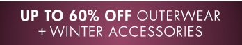 UP TO 60% OFF OUTERWEAR + WINTER ACCESSORIES