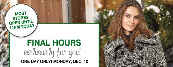 MOST STORES OPEN UNTIL 11PM TODAY. FINAL HOURS. exclusively for you! ONE DAY ONLY! MONDAY, DEC. 10.