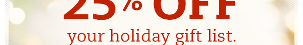 There's still time to take 25% OFF your holiday gift list.