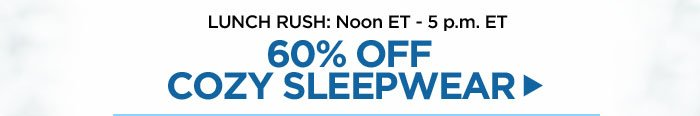 Noon to 5 pm: 60% off Cozy Sleepwear