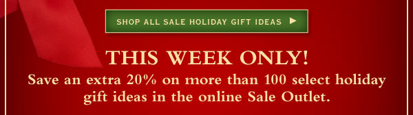 Shop all Sale Holiday Gift Ideas  -  This week only! Save an extra 20% on more than 100 select holiday gift ideas in the online Sale Outlet.