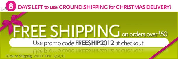 8 days left to use ground shipping for Christmas delivery!  Free Shipping on order over $50.  Use promo code FREESHIP2012 at checkout.  *ground shipping  Valid thru 12/31/12