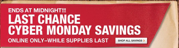 ONE DAY, ONLINE ONLY LAST CHANCE FOR CYBER MONDAY SAVINGS  HURRY!  WHILE SUPPLIES LAST  SHOP ALL SAVINGS