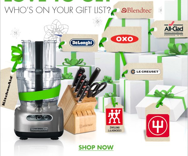WHO'S ON YOUR GIFT LIST?  Blendtec® All-Clad DeLonghi OXO Le Creuset® KitchenAid® Zwilling JA Henckels Wüsthof  SHOP NOW