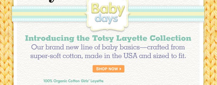 Introducing the Totsy Layette Collection. Our brand new line of baby basics - crafted from super-soft cotton, made in the USA and sized to fit.
