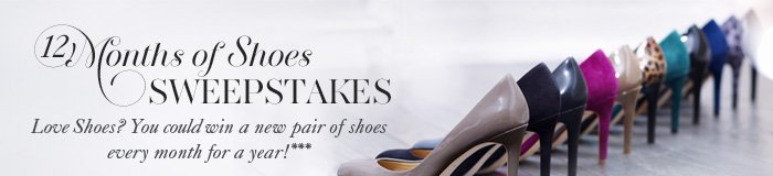 12 Months of Shoes SWEEPSTAKES  Love shoes? You could win a new pair of shoes every month for a year!***  Enter Now