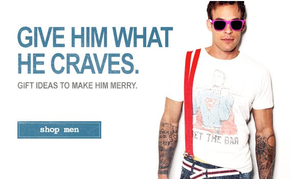 Give Him What He Craves. Gift Ideas to Make Him Merry.