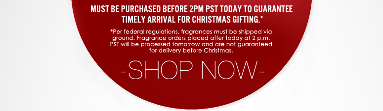 * Per federal regulations, fragrances must be shipped via ground. Fragrance orders placed after today at 2 p.m. PST will be processed tomorrow and are not guaranteed for delivery before Christmas. Shop Now>>