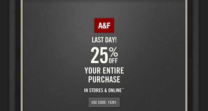 A&F LAST DAY! 25% OFF YOUR ENTIRE PURCHASE IN STORES &  ONLINE*  USE CODE: 15281