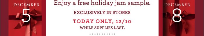 Enjoy a free holiday jam sample. EXCLUSIVELY IN STORES TODAY ONLY, 12/10 WHILE SUPPLIES LAST.