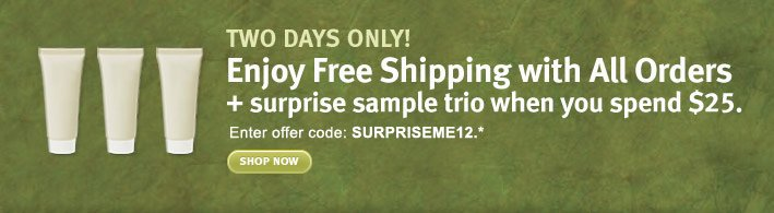 shop online 2 days only. enjoy free shipping with all orders + surprise sample trio when you spend $25. shop now.