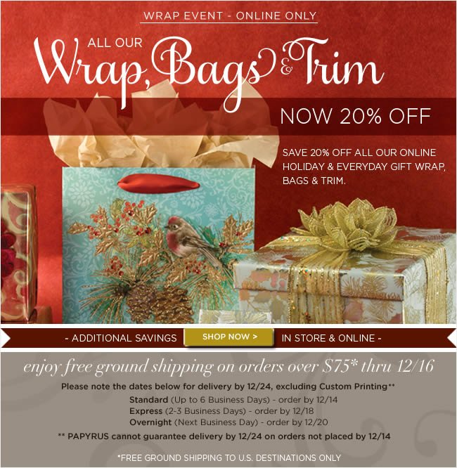 PAPYRUS Online Wrap Event -   Save 20% Off All Wrap, Bags & Trim Online Only   Also, enjoy free shipping on all orders over $75* thru 12/16  *Free ground shipping to all U.S. destinations only.