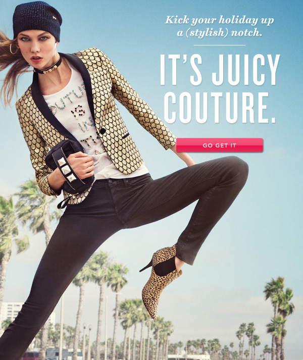 Kick your holiday up a (stylish) notch. It's Juicy Couture. GO GET IT