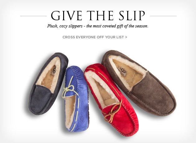Give the slip - Plush, cozy slippers - the most coveted gift of the season. Cross everyone off your list >