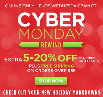 Online Only | Ends Wednesday 7AM CT | CYBER MONDAY REWIND | Extra 5-20% OFF Featured Categories | Plus FREE SHIPPING on orders over $59 | Check Out Your New Holiday Markdowns | SHOP NOW