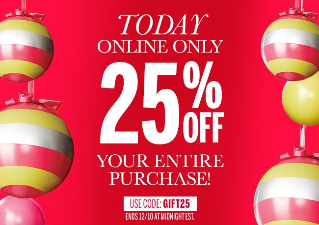 TODAY ONLINE ONLY 25% off your entire purchase Use code: GIFT25 Ends 12/10 at midnight EST.