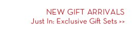 NEW GIFT ARRIVALS. Just In: Exclusive Gift Sets.