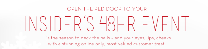 OPEN THE RED DOOR TO YOUR INSIDER'S 48HR EVENT. 'Tis the season to deck the halls – and your eyes, lips, cheeks with this stunning online only, most valued customer treat.