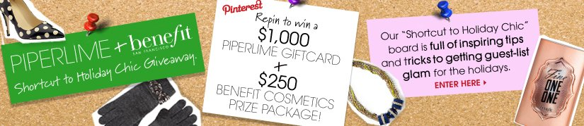 PIPERLIME + benefit Shortcut to Holiday Chic Giveaway. Pinterest Repin to win a $1,000 PIPERLIME GIFTCARD + $250 BENEFIT COSMETICS PRIZE PACKAGE!