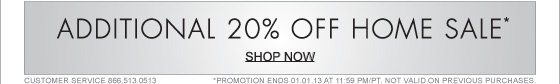 ADDITIONAL 20% OFF HOME SALE* (*PROMOTION ENDS 01.01.13 AT 11:59 PM/PT. NOT VALID ON PREVIOUS PURCHASES.)