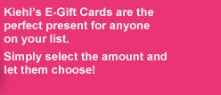 Kiehl's E-Gift Cards are the perfect present for anyone on your list. Simply select the amount and let them choose!