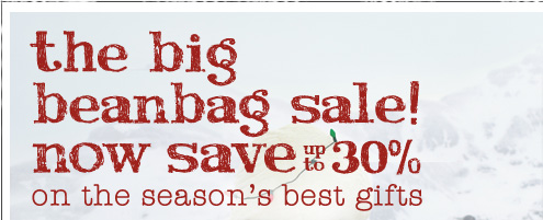the big beanbag sale! now save up to 30% on the season's best gifts