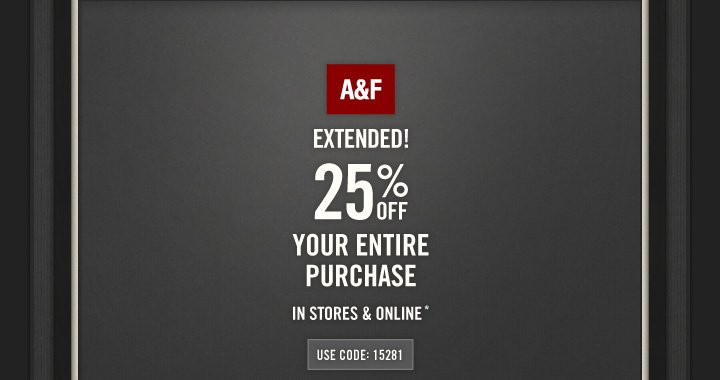 A&F EXTENDED! 25% OFF YOUR ENTIRE PURCHASE IN STORES &  ONLINE*  USE CODE: 15281