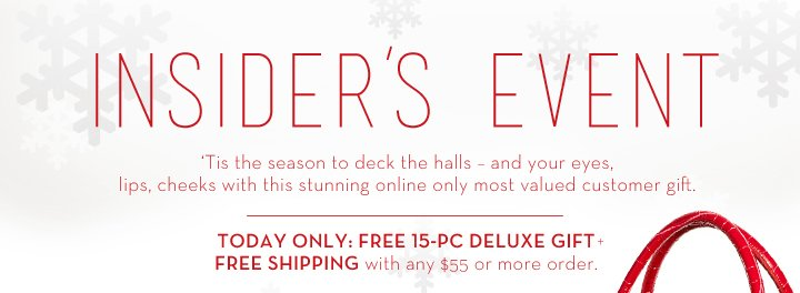 INSIDER'S EVENT. 'Tis the season to deck the halls – and your eyes, lips, cheeks with this stunning online only most valued customer gift. TODAY ONLY: FREE 15-PC DELUXE GIFT + FREE SHIPPING  with ANY $55 or more order.