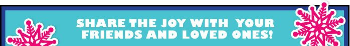 SHARE THE JOY WITH YOUR FRIENDS AND LOVED ONES!