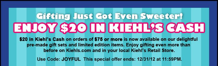 Gifting Just Got Even Sweeter! | ENJOY $20 IN KIEHL'S CASH | $20 in Kiehl's Cash on orders of $75 or more is now available on our delightful pre-made gift sets and limited edition items. Enjoy gifting even more than before on Kiehls.com and in your local Kiehl's Retail Store. | Use Code: JOYFUL | This special offer ends: 12/31/12 at 11:59PM.