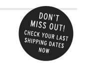 DON'T MISS OUT! Check your last shipping dates now