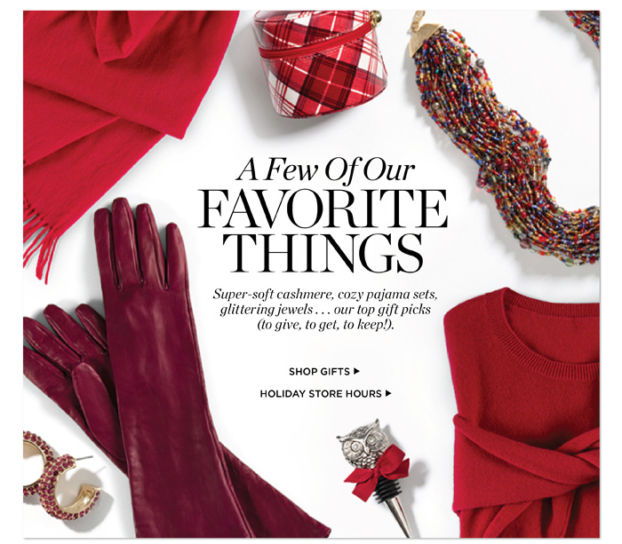 A few of our favorite things. Super-soft cashmere, cozy pajama sets, glittering jewels...our top gift picks (to give, to get, to keep!). Shop gifts. See our holiday store hours.
