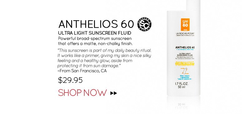 "Shopper's Choice Anthelios 60 Ultra Light Sunscreen Fluid Powerful broad-spectrum sunscreen that offers a matte, non-chalky finish. ""This sunscreen is part of my daily beauty ritual. It works like a primer, giving my skin a nice silky feeling and a healthy glow, aside from protecting it from sun damage."" –From San Francisco, CA $29.95 Shop Now>>"