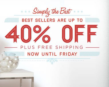 SIMPLY THE BEST. BEST SELLERS ARE UP TO 40% OFF PLUS FREE SHIPPING NOW UNTIL FRIDAY