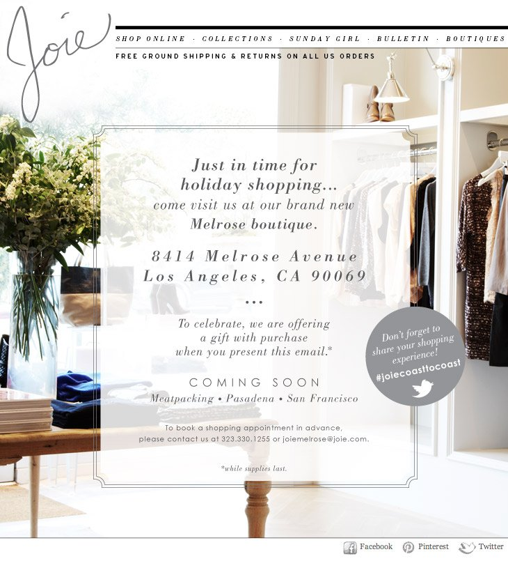 Just in time for holiday shopping...come visit us at our brand new Melrose boutique. 8414 Melrose Avenue Los Angeles, CA 90069 To celebrate, we are offering a gift with purchase when you present this email. COMING SOON Meatpacking | Pasadena | San Francisco To book a shopping appointment in advance, please contact us at 323.330.1255 or joiemelrose@joie.com