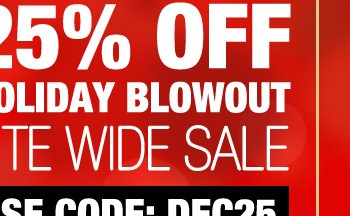 25% OFF HOLIDAY BLOWOUT SALE SITE WIDE USE CODE: DEC25
