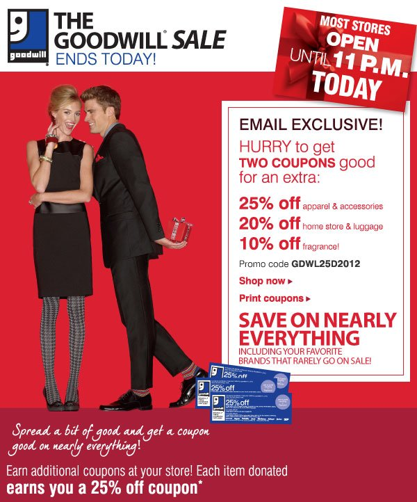 THE GOODWILL® SALE ENDS TODAY! EMAIL EXCLUSIVE! HURRY to get TWO COUPONS good  for an extra: 25% off apparel & accessories - 20% off home store & luggage - 10% off fragrance! Promo code GDWL25D2012 - Shop now - Print coupons. SAVE ON NEARLY EVERYTHING Including your favorite brands that rarely go on sale! Spread a bit of good and get a coupon good on nearly everything! Earn additional coupons at your store! Each item dontated earns a 25% coupon*