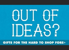 Out of Ideas? Gifts for the hard-to-shop-fors.